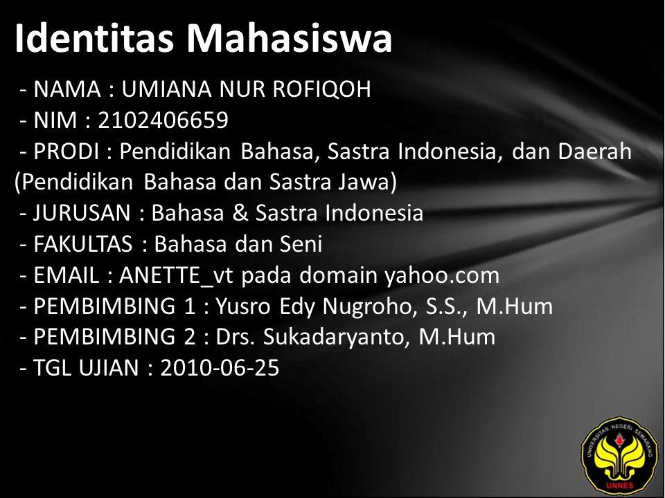 Identitas Mahasiswa - NAMA : UMIANA NUR ROFIQOH - NIM : 2102406659 - PRODI : Pendidikan Bahasa, Sastra Indonesia, dan Daerah (Pendidikan Bahasa dan Sastra Jawa) - JURUSAN : Bahasa & Sastra Indonesia - FAKULTAS : Bahasa dan Seni - EMAIL : ANETTE_vt pada domain yahoo.com - PEMBIMBING 1 : Yusro Edy Nugroho, S.S., M.Hum - PEMBIMBING 2 : Drs.