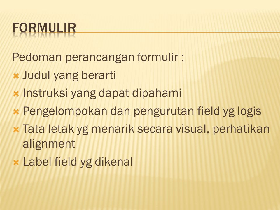 Pedoman perancangan formulir :  Judul yang berarti  Instruksi yang dapat dipahami  Pengelompokan dan pengurutan field yg logis  Tata letak yg mena