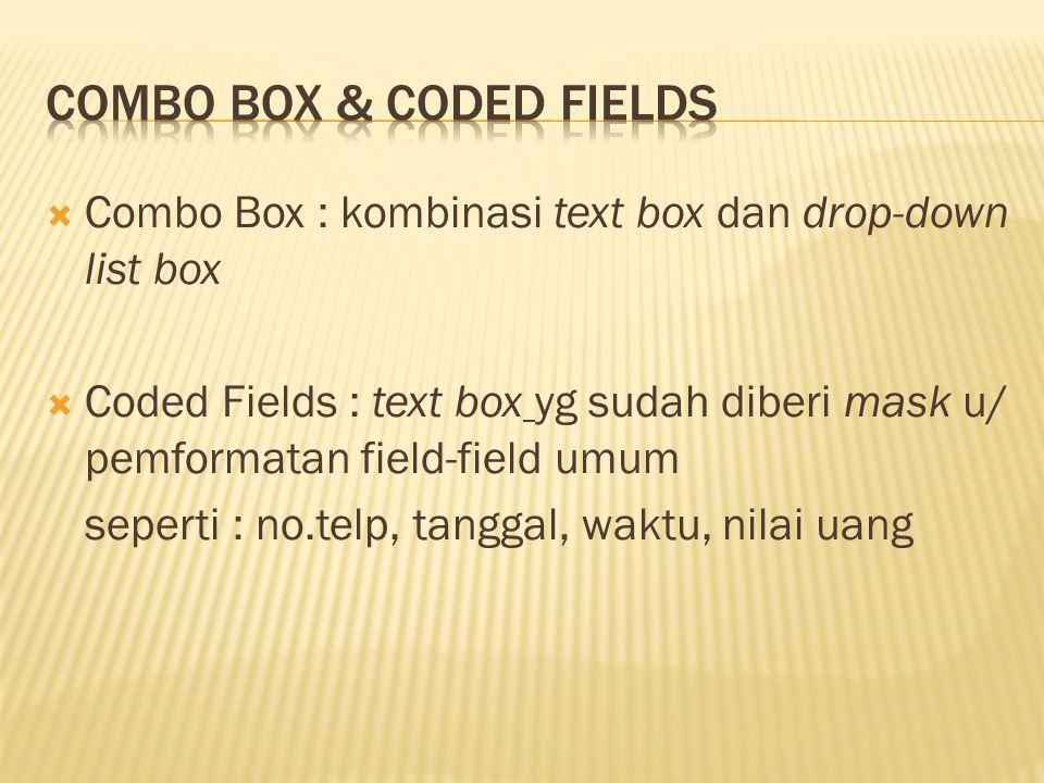  Combo Box : kombinasi text box dan drop-down list box  Coded Fields : text box yg sudah diberi mask u/ pemformatan field-field umum seperti : no.te