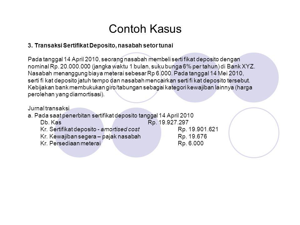 Contoh Kasus 3. Transaksi Sertifikat Deposito, nasabah setor tunai Pada tanggal 14 April 2010, seorang nasabah membeli serti fikat deposito dengan nom