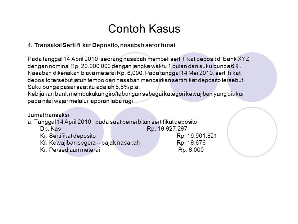 Contoh Kasus 4. Transaksi Serti fi kat Deposito, nasabah setor tunai Pada tanggal 14 April 2010, seorang nasabah membeli serti fi kat deposit di Bank