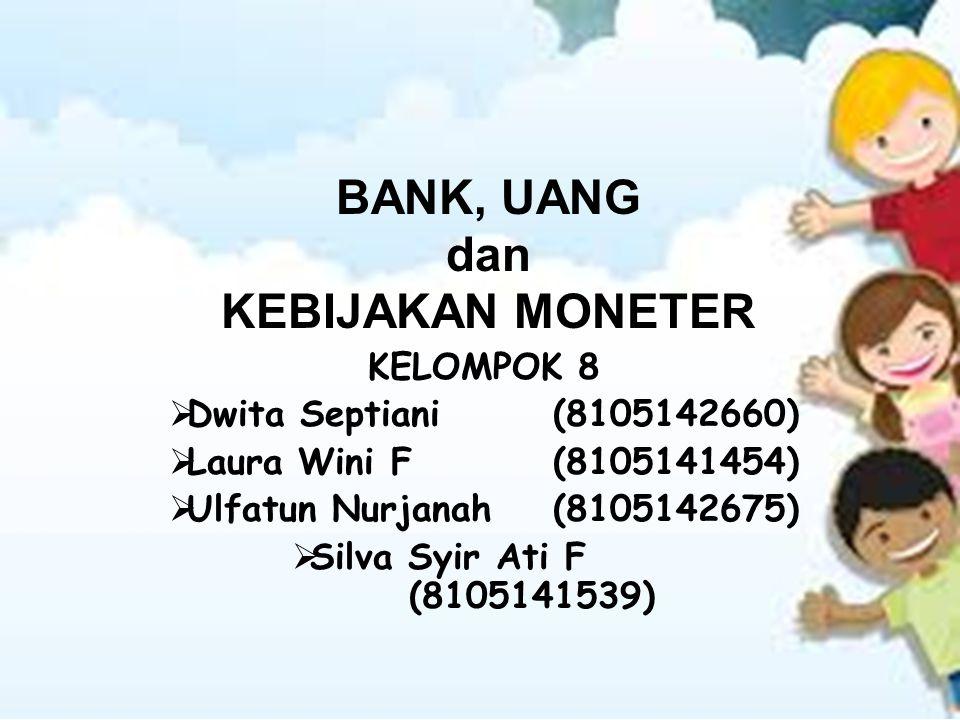 KELOMPOK 8  Dwita Septiani(8105142660)  Laura Wini F(8105141454)  Ulfatun Nurjanah(8105142675)  Silva Syir Ati F (8105141539) BANK, UANG dan KEBIJ