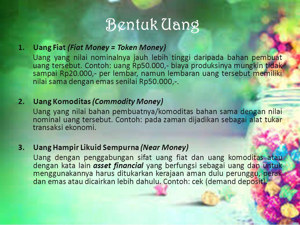Bentuk Uang 1.Uang Fiat (Fiat Money = Token Money) Uang yang nilai nominalnya jauh lebih tinggi daripada bahan pembuat uang tersebut. Contoh: uang Rp5
