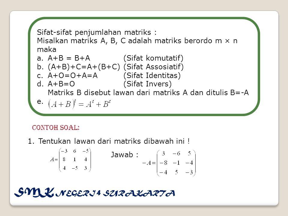 Sifat-sifat penjumlahan matriks : Misalkan matriks A, B, C adalah matriks berordo m × n maka a.A+B = B+A(Sifat komutatif) b.(A+B)+C=A+(B+C)(Sifat Assosiatif) c.A+O=O+A=A(Sifat Identitas) d.A+B=O(Sifat Invers) Matriks B disebut lawan dari matriks A dan ditulis B=-A e.