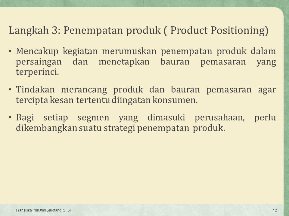 Langkah 3: Penempatan produk ( Product Positioning) Mencakup kegiatan merumuskan penempatan produk dalam persaingan dan menetapkan bauran pemasaran ya