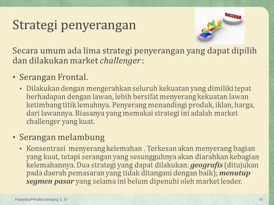 Strategi penyerangan Secara umum ada lima strategi penyerangan yang dapat dipilih dan dilakukan market challenger : Serangan Frontal. Dilakukan dengan
