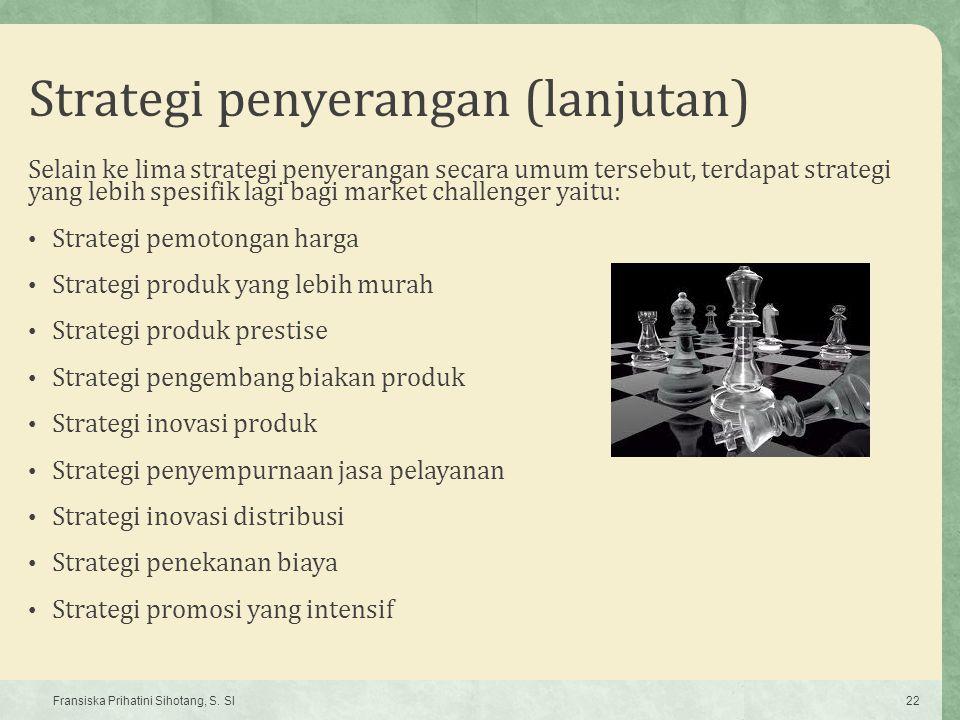 Strategi penyerangan (lanjutan) Selain ke lima strategi penyerangan secara umum tersebut, terdapat strategi yang lebih spesifik lagi bagi market chall