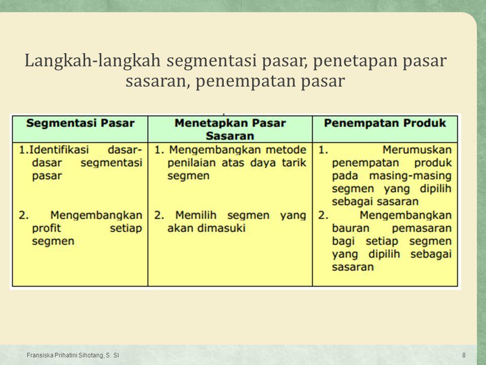 Langkah-langkah segmentasi pasar, penetapan pasar sasaran, penempatan pasar Fransiska Prihatini Sihotang, S. SI8