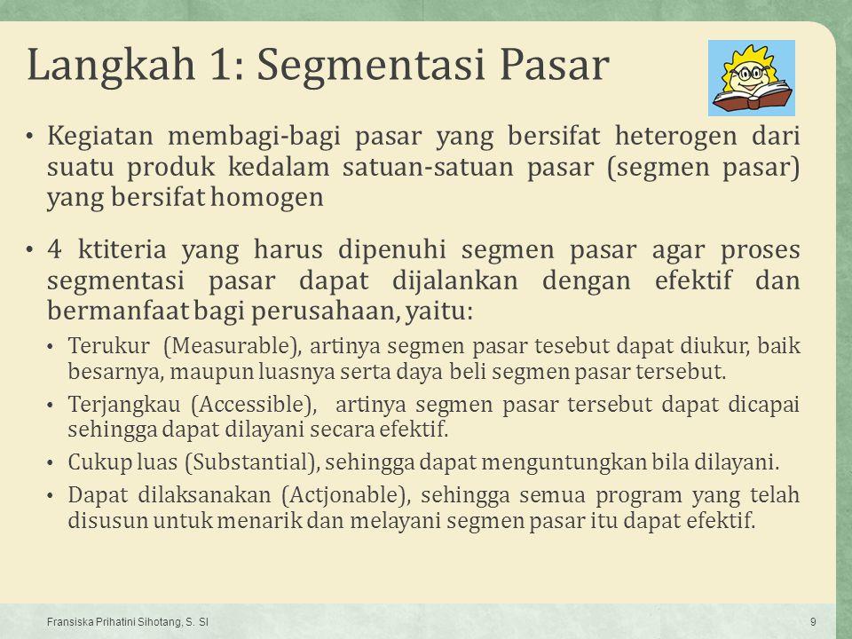 Langkah 1: Segmentasi Pasar Kegiatan membagi-bagi pasar yang bersifat heterogen dari suatu produk kedalam satuan-satuan pasar (segmen pasar) yang bers