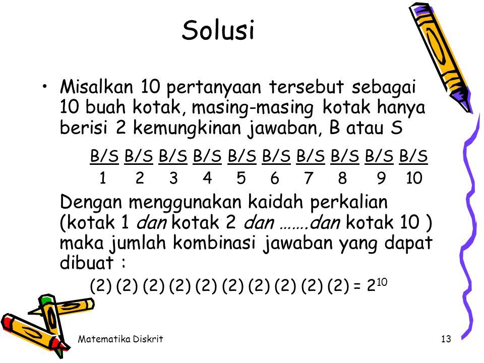 Matematika Diskrit13 Solusi Misalkan 10 pertanyaan tersebut sebagai 10 buah kotak, masing-masing kotak hanya berisi 2 kemungkinan jawaban, B atau S B/