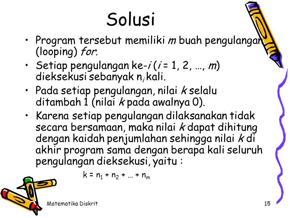 Matematika Diskrit15 Solusi Program tersebut memiliki m buah pengulangan (looping) for. Setiap pengulangan ke-i (i = 1, 2, …, m) dieksekusi sebanyak n