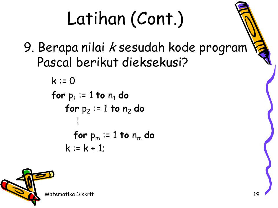 Matematika Diskrit19 Latihan (Cont.) 9. Berapa nilai k sesudah kode program Pascal berikut dieksekusi? k := 0 for p 1 := 1 to n 1 do for p 2 := 1 to n