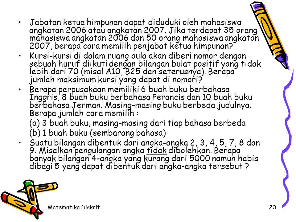 Matematika Diskrit20 Jabatan ketua himpunan dapat diduduki oleh mahasiswa angkatan 2006 atau angkatan 2007. Jika terdapat 35 orang mahasiswa angkatan