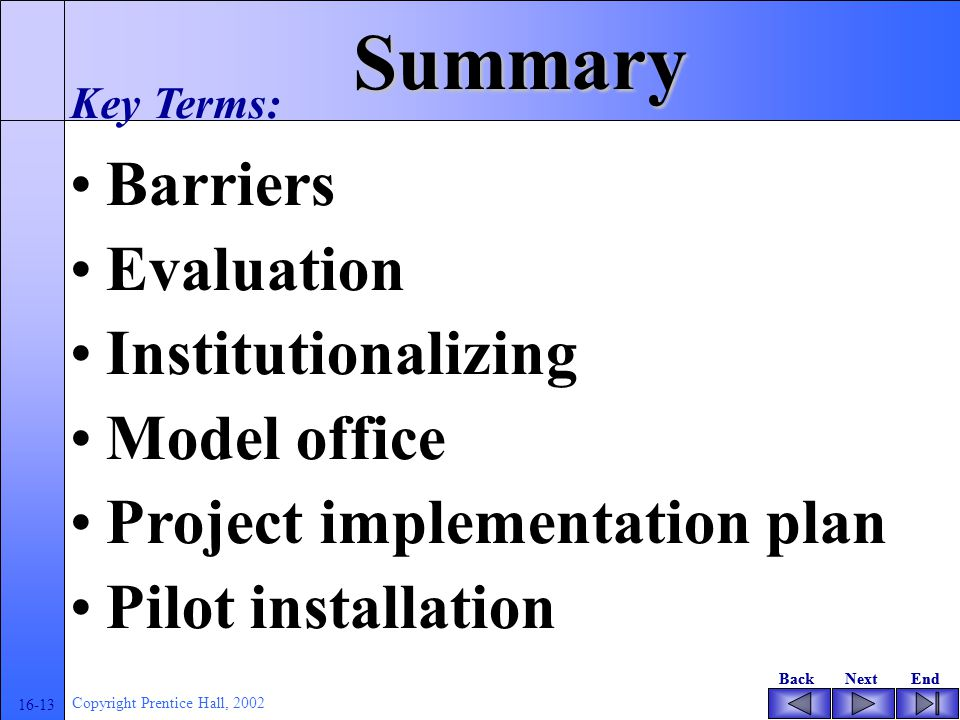 BackNextEndBackNextEnd 16-13 Copyright Prentice Hall, 2002 Summary Barriers Evaluation Institutionalizing Model office Project implementation plan Pil