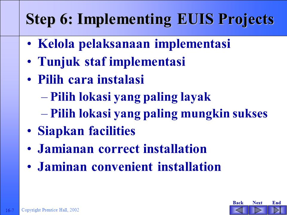 BackNextEndBackNextEnd 16-7 Copyright Prentice Hall, 2002 Step 6: Implementing EUIS Projects Kelola pelaksanaan implementasi Tunjuk staf implementasi