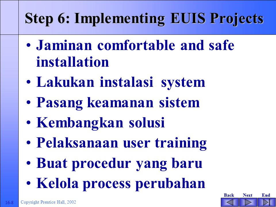 BackNextEndBackNextEnd 16-8 Copyright Prentice Hall, 2002 Step 6: Implementing EUIS Projects Jaminan comfortable and safe installation Lakukan instala