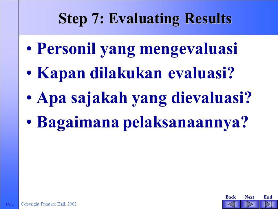 BackNextEndBackNextEnd 16-9 Copyright Prentice Hall, 2002 Step 7: Evaluating Results Personil yang mengevaluasi Kapan dilakukan evaluasi? Apa sajakah
