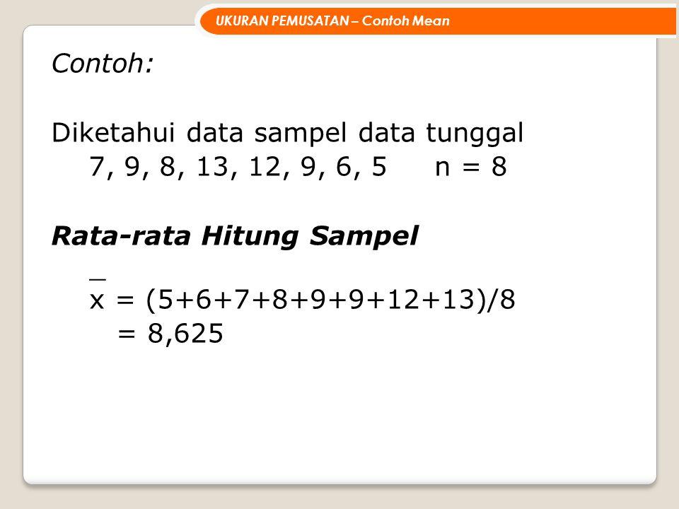 Contoh: Diketahui data sampel data tunggal 7, 9, 8, 13, 12, 9, 6, 5 n = 8 Rata-rata Hitung Sampel _ x = (5+6+7+8+9+9+12+13)/8 = 8,625 UKURAN PEMUSATAN – Contoh Mean