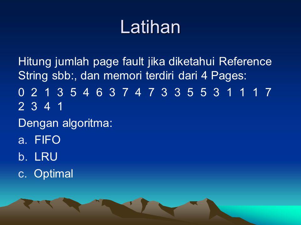 Latihan Hitung jumlah page fault jika diketahui Reference String sbb:, dan memori terdiri dari 4 Pages: 0 2 1 3 5 4 6 3 7 4 7 3 3 5 5 3 1 1 1 7 2 3 4 1 Dengan algoritma: a.