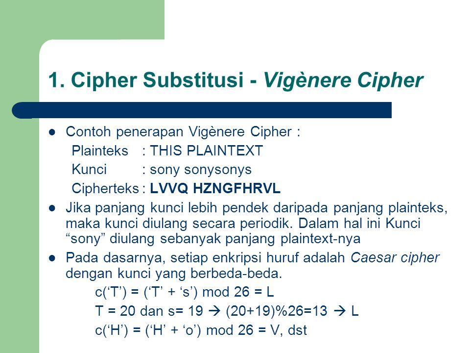 Contoh penerapan Vigènere Cipher : Plainteks: THIS PLAINTEXT Kunci: sony sonysonys Cipherteks: LVVQ HZNGFHRVL Jika panjang kunci lebih pendek daripada panjang plainteks, maka kunci diulang secara periodik.