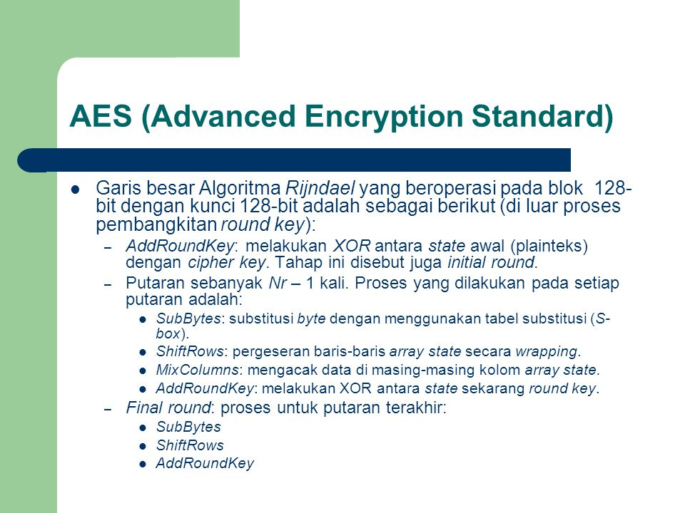 AES (Advanced Encryption Standard) Garis besar Algoritma Rijndael yang beroperasi pada blok 128- bit dengan kunci 128-bit adalah sebagai berikut (di luar proses pembangkitan round key): – AddRoundKey: melakukan XOR antara state awal (plainteks) dengan cipher key.