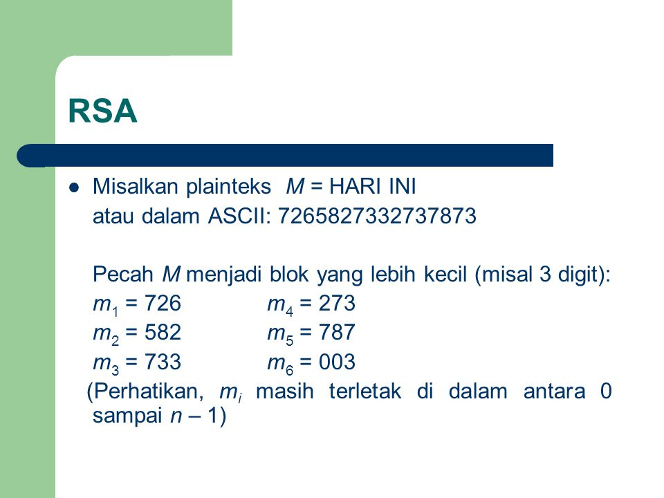 RSA Misalkan plainteks M = HARI INI atau dalam ASCII: 7265827332737873 Pecah M menjadi blok yang lebih kecil (misal 3 digit): m 1 = 726m 4 = 273 m 2 = 582m 5 = 787 m 3 = 733m 6 = 003 (Perhatikan, m i masih terletak di dalam antara 0 sampai n – 1)