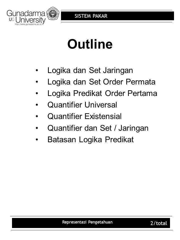 SISTEM PAKAR Representasi Pengetahuan 2/total Outline Logika dan Set Jaringan Logika dan Set Order Permata Logika Predikat Order Pertama Quantifier Un