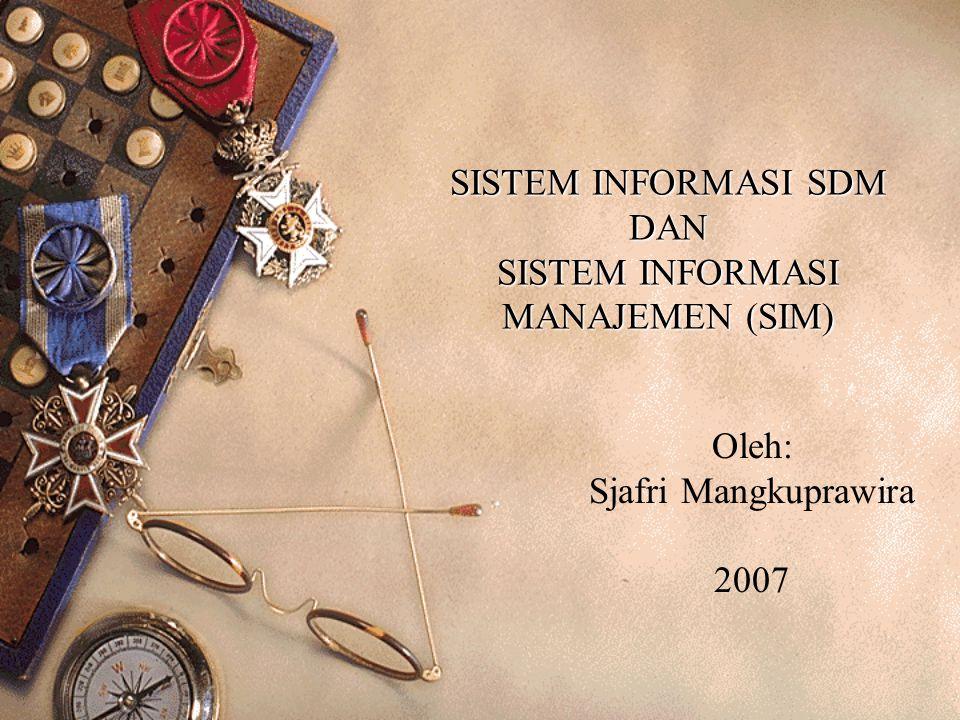 SISTEM INFORMASI SDM DAN SISTEM INFORMASI MANAJEMEN (SIM) Oleh: Sjafri Mangkuprawira 2007