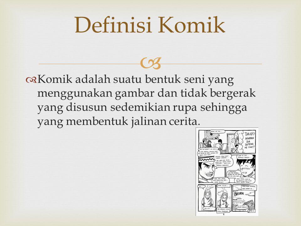   Komik adalah suatu bentuk seni yang menggunakan gambar dan tidak bergerak yang disusun sedemikian rupa sehingga yang membentuk jalinan cerita. Def