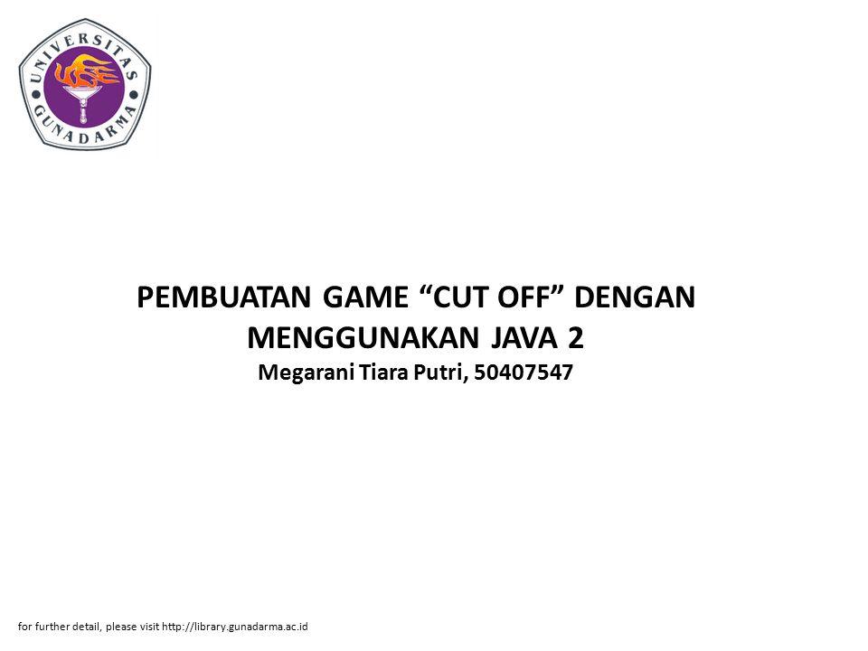"""PEMBUATAN GAME """"CUT OFF"""" DENGAN MENGGUNAKAN JAVA 2 Megarani Tiara Putri, 50407547 for further detail, please visit http://library.gunadarma.ac.id"""