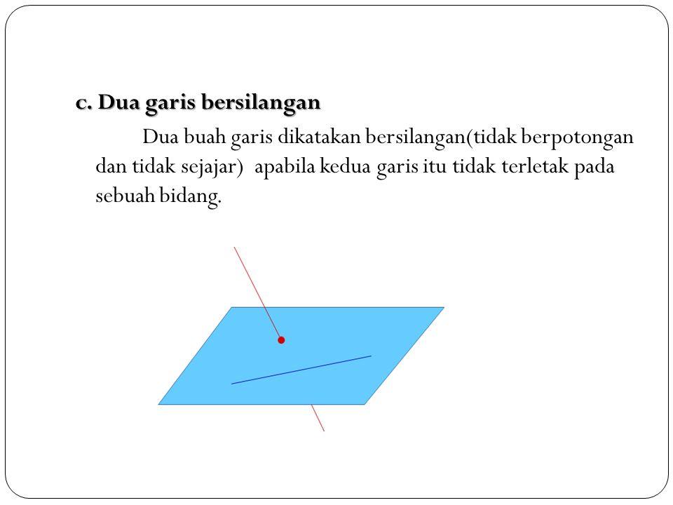 c. Dua garis bersilangan Dua buah garis dikatakan bersilangan(tidak berpotongan dan tidak sejajar) apabila kedua garis itu tidak terletak pada sebuah