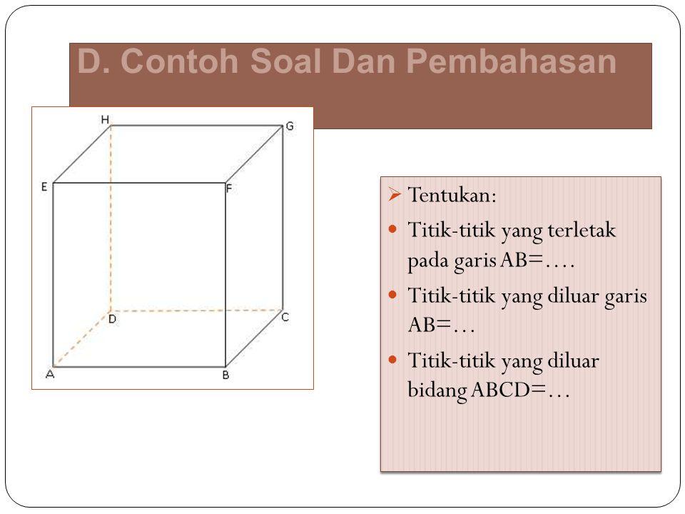 D. Contoh Soal Dan Pembahasan  Tentukan: Titik-titik yang terletak pada garis AB=…. Titik-titik yang diluar garis AB=… Titik-titik yang diluar bidang