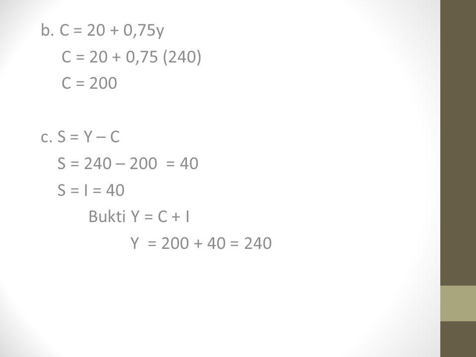 b.C = 20 + 0,75y C = 20 + 0,75 (240) C = 200 c.