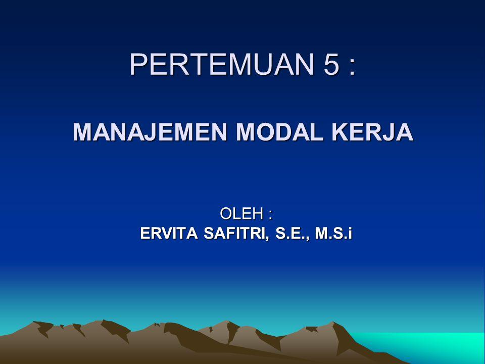 PERTEMUAN 5 : MANAJEMEN MODAL KERJA OLEH : ERVITA SAFITRI, S.E., M.S.i