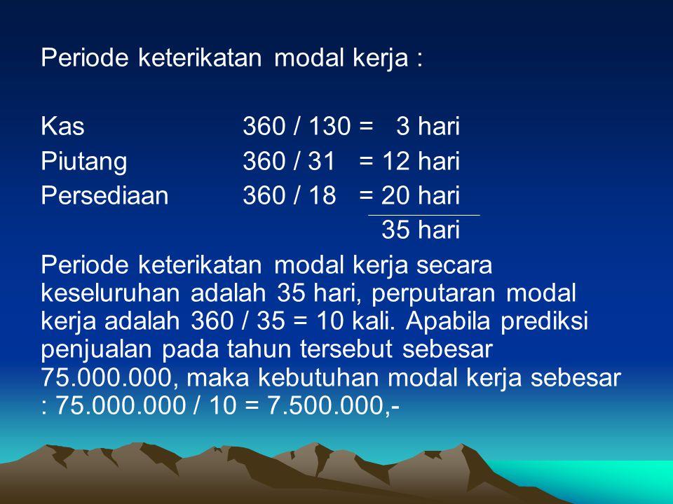 Periode keterikatan modal kerja : Kas360 / 130 = 3 hari Piutang 360 / 31 = 12 hari Persediaan 360 / 18 = 20 hari 35 hari Periode keterikatan modal ker