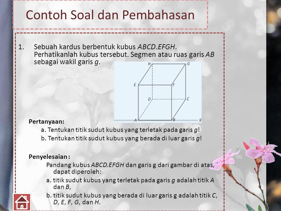 Contoh Soal dan Pembahasan 1.Sebuah kardus berbentuk kubus ABCD.EFGH. Perhatikanlah kubus tersebut. Segmen atau ruas garis AB sebagai wakil garis g. P