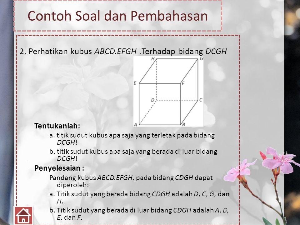 Contoh Soal dan Pembahasan 2. Perhatikan kubus ABCD.EFGH.Terhadap bidang DCGH Tentukanlah: a. titik sudut kubus apa saja yang terletak pada bidang DCG