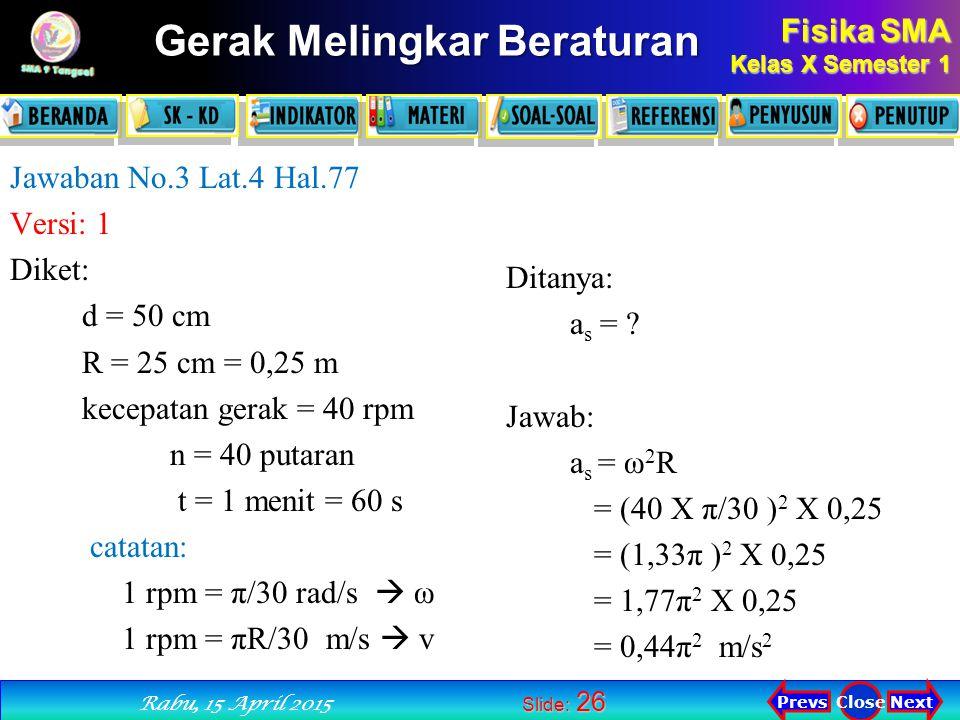 Fisika SMA Kelas X Semester 1 Next PrevsClose Rabu, 15 April 2015 Gerak Melingkar Beraturan Slide: 26 Jawaban No.3 Lat.4 Hal.77 Versi: 1 Diket: d = 50 cm R = 25 cm = 0,25 m kecepatan gerak = 40 rpm n = 40 putaran t = 1 menit = 60 s catatan: 1 rpm = π/30 rad/s  ω 1 rpm = πR/30 m/s  v Ditanya: a s = .
