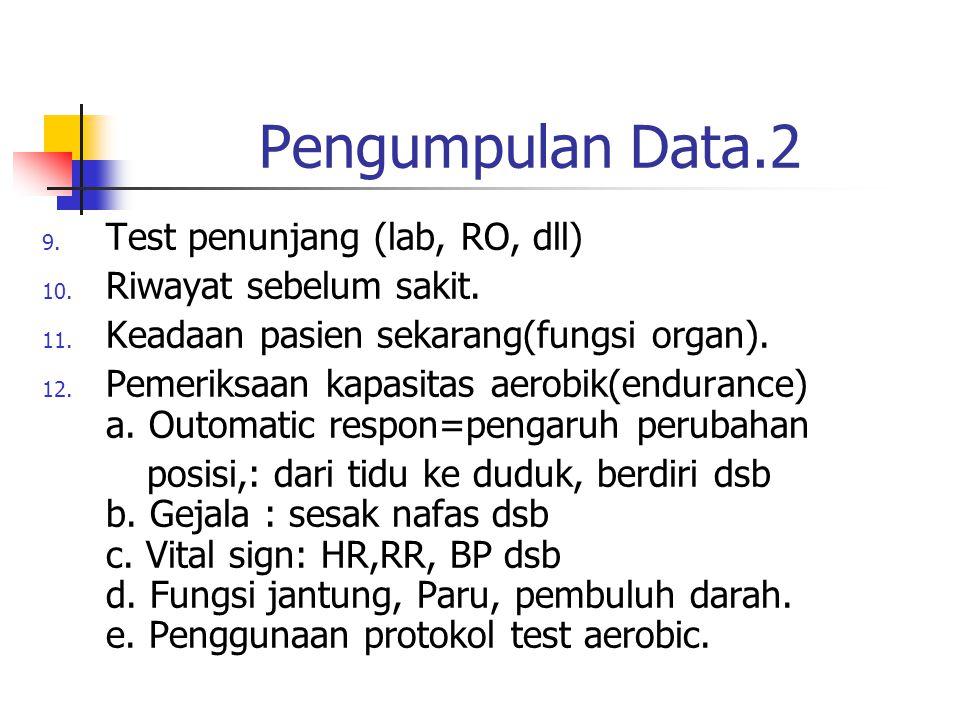 Pengumpulan Data.2 9. Test penunjang (lab, RO, dll) 10. Riwayat sebelum sakit. 11. Keadaan pasien sekarang(fungsi organ). 12. Pemeriksaan kapasitas ae