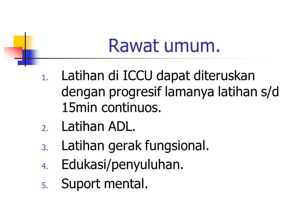 Rawat umum. 1. Latihan di ICCU dapat diteruskan dengan progresif lamanya latihan s/d 15min continuos. 2. Latihan ADL. 3. Latihan gerak fungsional. 4.