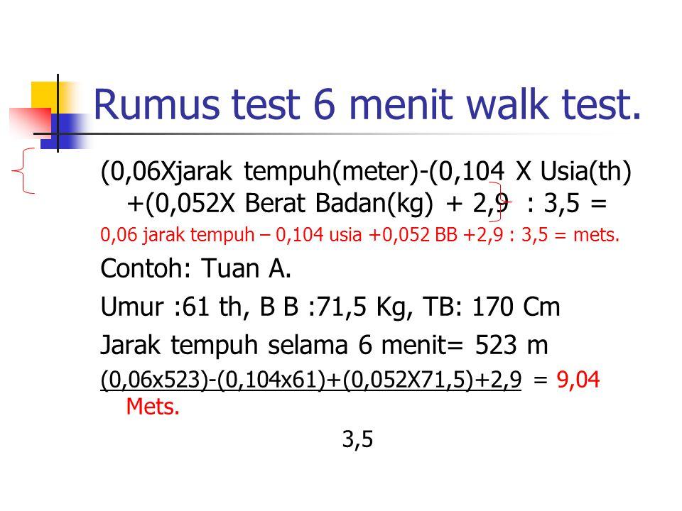 Rumus test 6 menit walk test. (0,06Xjarak tempuh(meter)-(0,104 X Usia(th) +(0,052X Berat Badan(kg) + 2,9 : 3,5 = 0,06 jarak tempuh – 0,104 usia +0,052