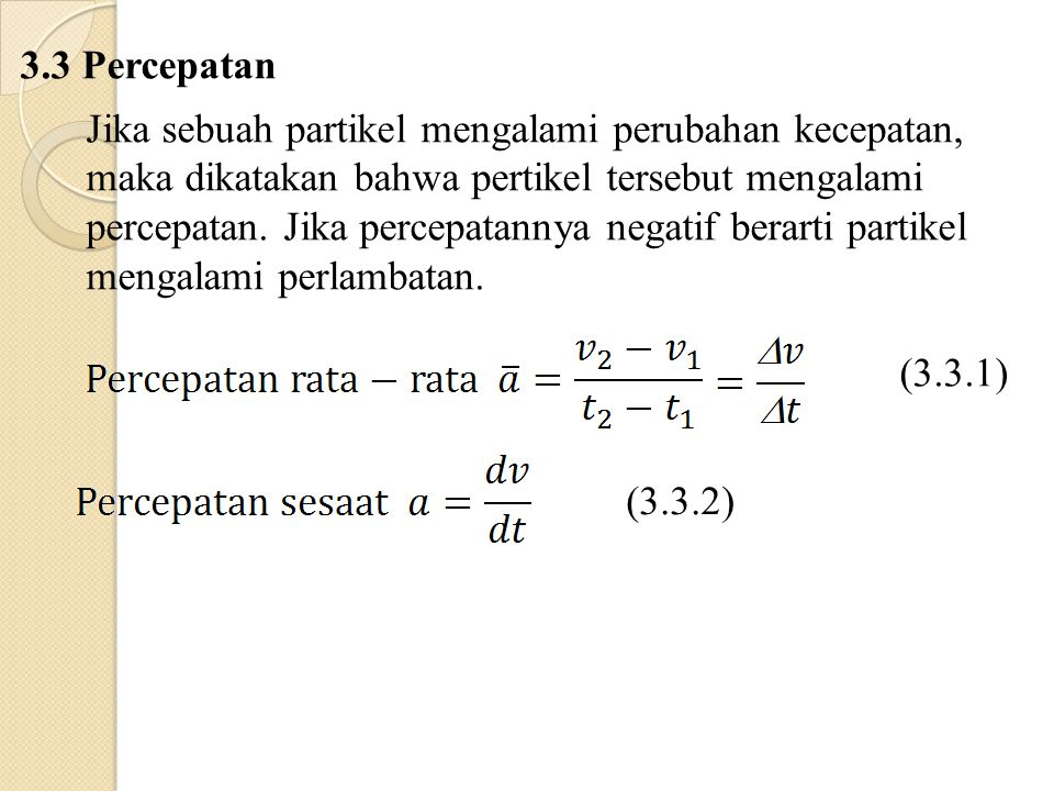 3.3 Percepatan Jika sebuah partikel mengalami perubahan kecepatan, maka dikatakan bahwa pertikel tersebut mengalami percepatan.
