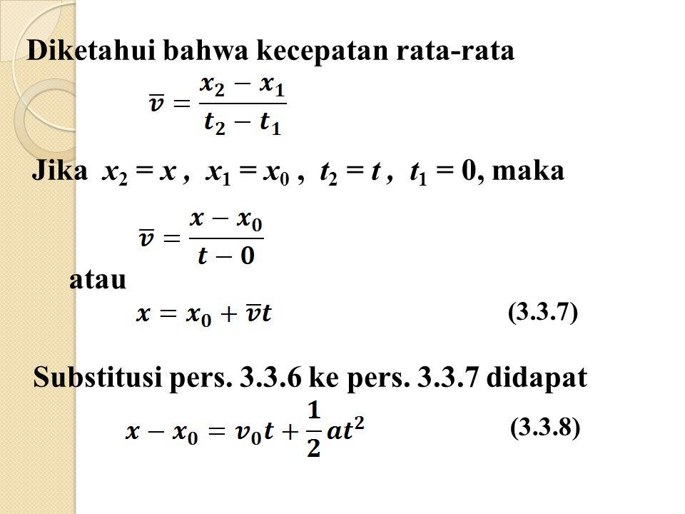 Diketahui bahwa kecepatan rata-rata Jika x 2 = x, x 1 = x 0, t 2 = t, t 1 = 0, maka atau (3.3.7) Substitusi pers.