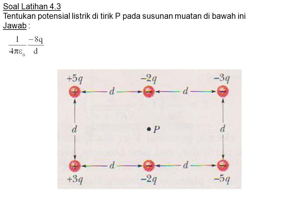 Soal Latihan 4.3 Tentukan potensial listrik di tirik P pada susunan muatan di bawah ini Jawab :