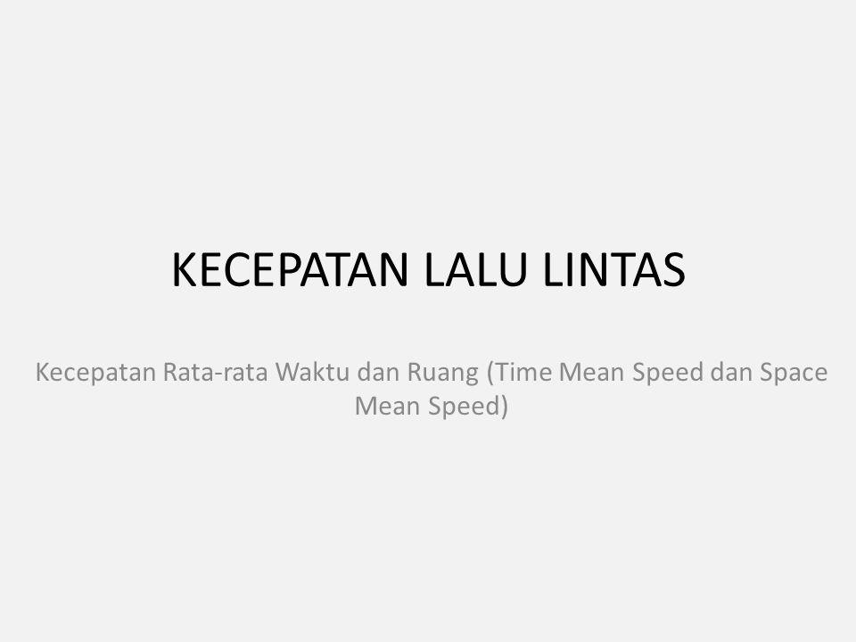 KECEPATAN LALU LINTAS Kecepatan Rata-rata Waktu dan Ruang (Time Mean Speed dan Space Mean Speed)