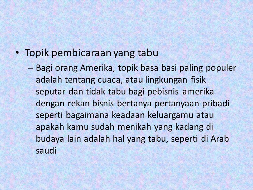 Topik pembicaraan yang tabu – Bagi orang Amerika, topik basa basi paling populer adalah tentang cuaca, atau lingkungan fisik seputar dan tidak tabu bagi pebisnis amerika dengan rekan bisnis bertanya pertanyaan pribadi seperti bagaimana keadaan keluargamu atau apakah kamu sudah menikah yang kadang di budaya lain adalah hal yang tabu, seperti di Arab saudi