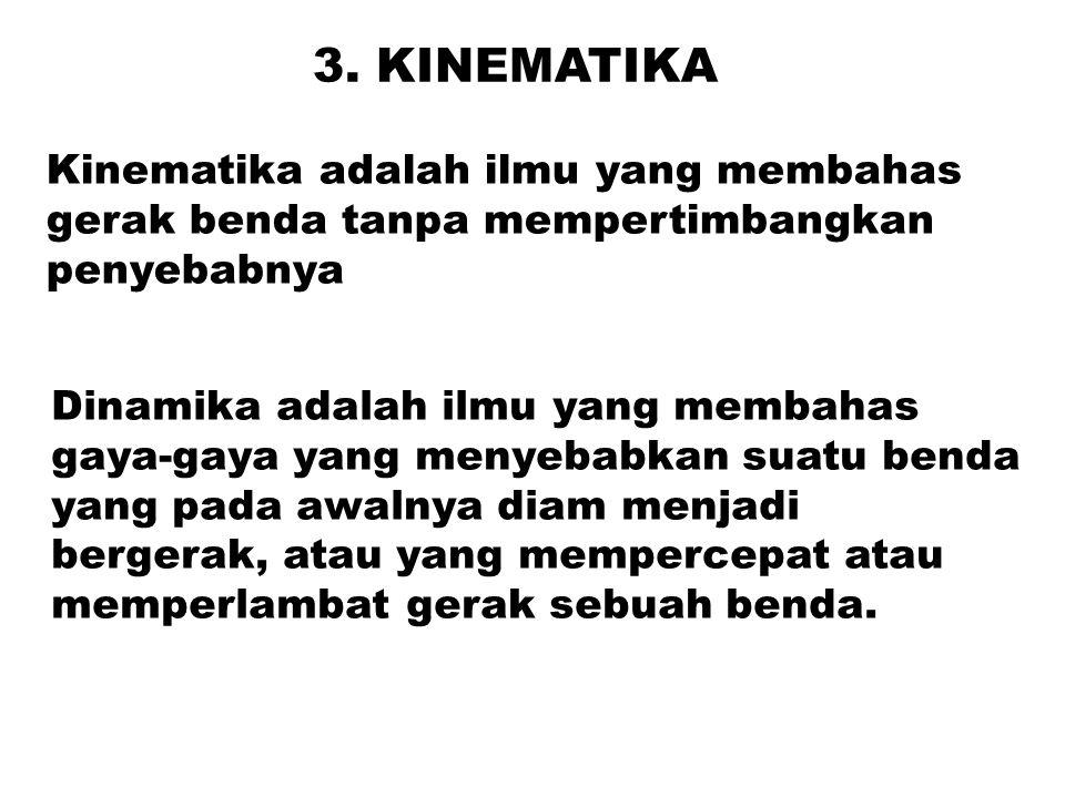 3. KINEMATIKA Kinematika adalah ilmu yang membahas gerak benda tanpa mempertimbangkan penyebabnya Dinamika adalah ilmu yang membahas gaya-gaya yang me
