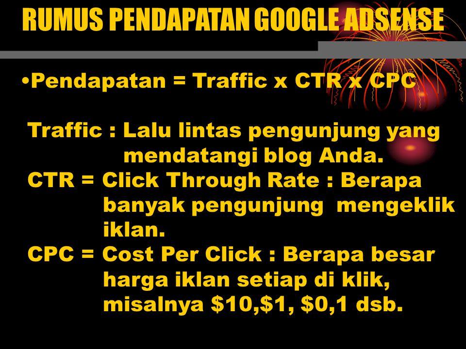 RUMUS PENDAPATAN GOOGLE ADSENSE Pendapatan = Traffic x CTR x CPC Traffic : Lalu lintas pengunjung yang mendatangi blog Anda. CTR = Click Through Rate