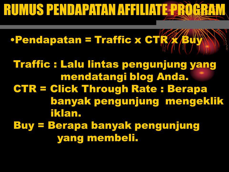 RUMUS PENDAPATAN AFFILIATE PROGRAM Pendapatan = Traffic x CTR x Buy Traffic : Lalu lintas pengunjung yang mendatangi blog Anda. CTR = Click Through Ra