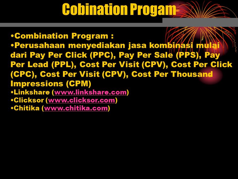 Cobination Progam Combination Program : Perusahaan menyediakan jasa kombinasi mulai dari Pay Per Click (PPC), Pay Per Sale (PPS), Pay Per Lead (PPL), Cost Per Visit (CPV), Cost Per Click (CPC), Cost Per Visit (CPV), Cost Per Thousand Impressions (CPM) Linkshare (www.linkshare.com) Clicksor (www.clicksor.com) Chitika (www.chitika.com)